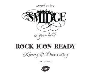 Want more Smidge in your life? Rock Icon Ready, Kimmy & Dice's story, is coming.
